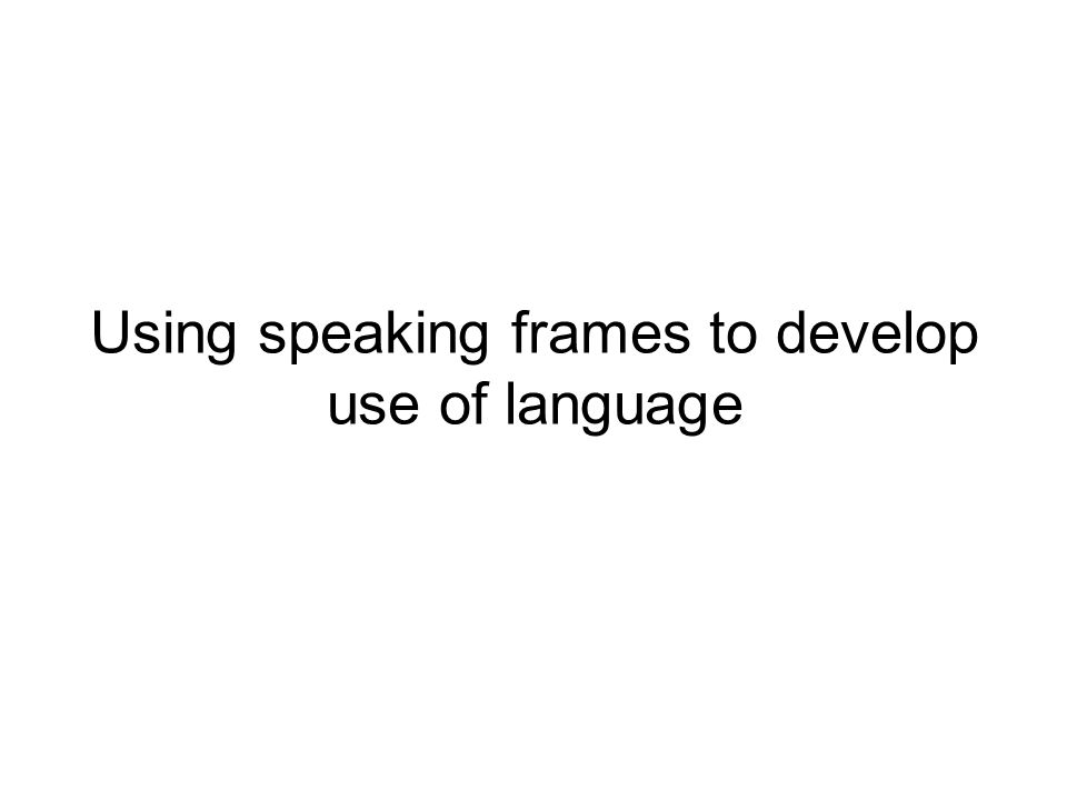 Using speaking frames to develop use of language