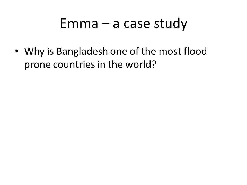 Emma – a case study Why is Bangladesh one of the most flood prone countries in the world