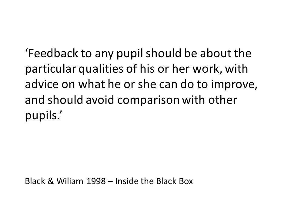 'Feedback to any pupil should be about the particular qualities of his or her work, with advice on what he or she can do to improve, and should avoid comparison with other pupils.'