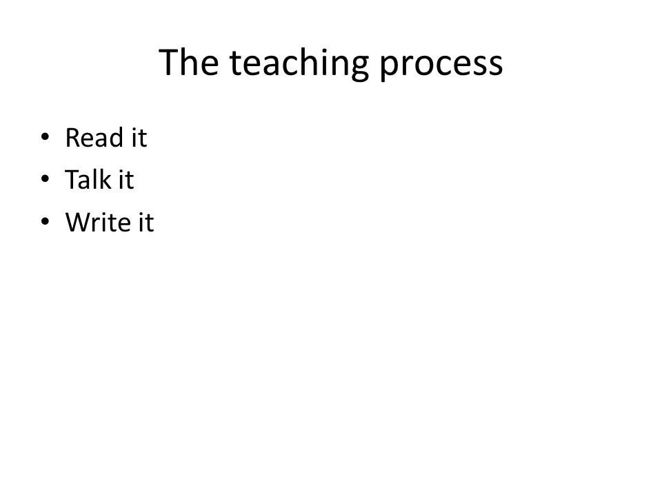 The teaching process Read it Talk it Write it Remember the process