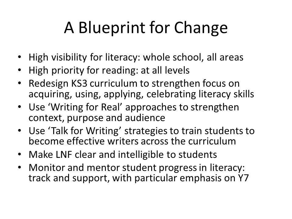 A Blueprint for Change High visibility for literacy: whole school, all areas. High priority for reading: at all levels.