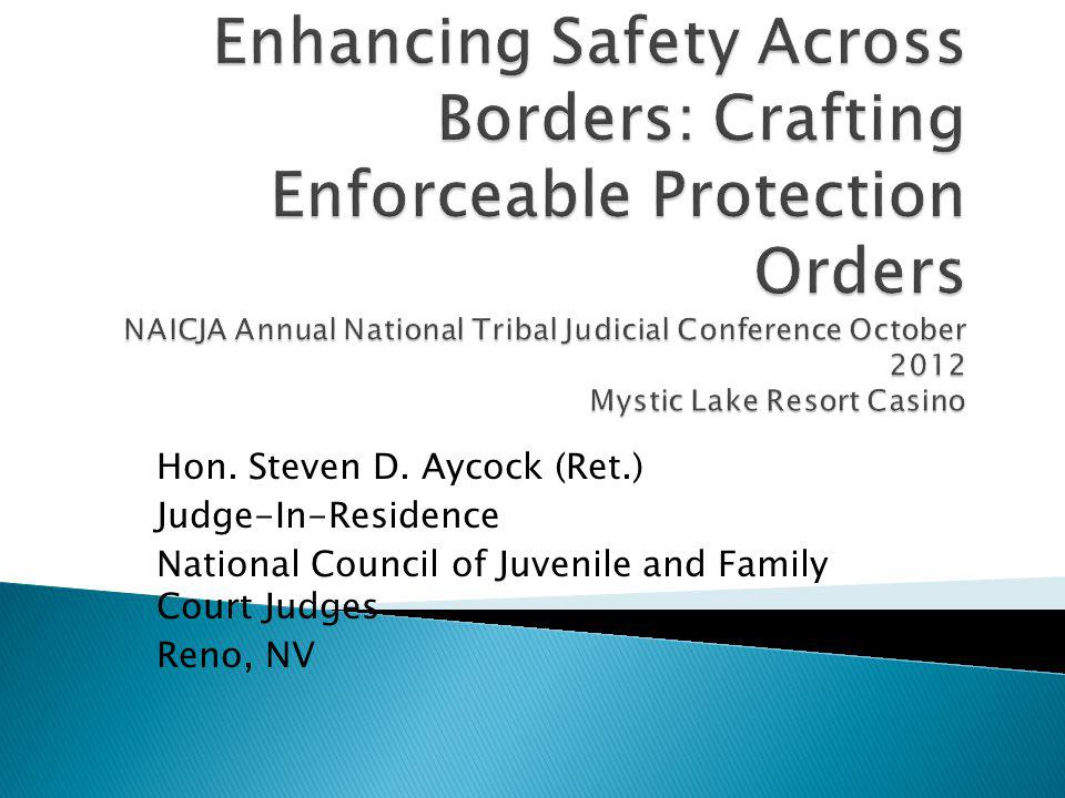 Enhancing Safety Across Borders: Crafting Enforceable Protection Orders NAICJA Annual National Tribal Judicial Conference October 2012 Mystic Lake Resort Casino