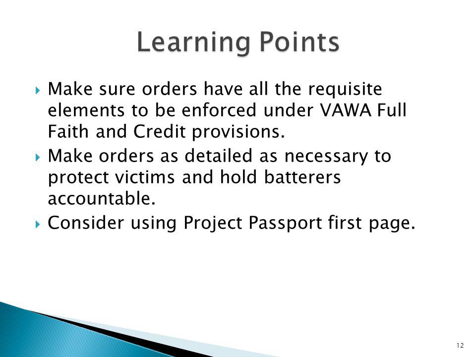 Learning Points Make sure orders have all the requisite elements to be enforced under VAWA Full Faith and Credit provisions.