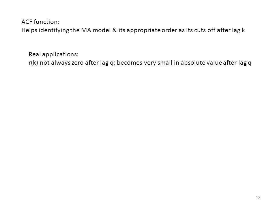 ACF function: Helps identifying the MA model & its appropriate order as its cuts off after lag k. Real applications: