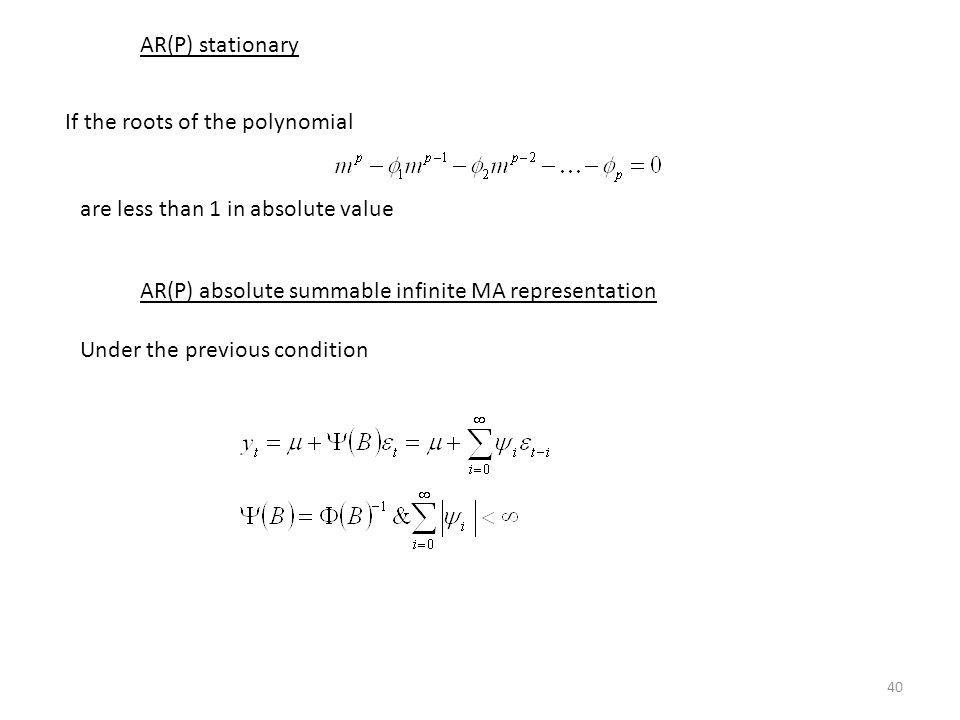 AR(P) stationary If the roots of the polynomial. are less than 1 in absolute value. AR(P) absolute summable infinite MA representation.