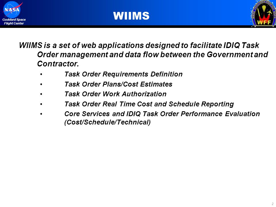 WIIMS WIIMS is a set of web applications designed to facilitate IDIQ Task Order management and data flow between the Government and Contractor.