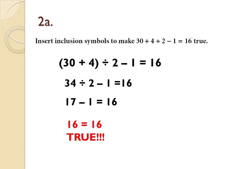 2a. (30 + 4) ÷ 2 – 1 = 16 34 ÷ 2 – 1 =16 17 – 1 = 16 16 = 16 TRUE!!!