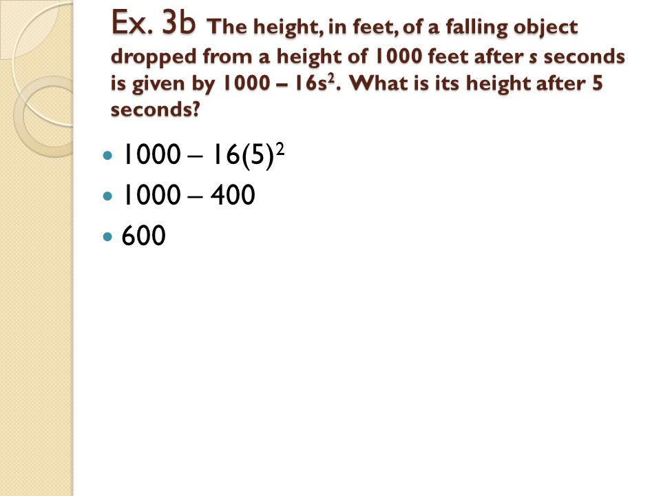 Ex. 3b The height, in feet, of a falling object dropped from a height of 1000 feet after s seconds is given by 1000 – 16s2. What is its height after 5 seconds