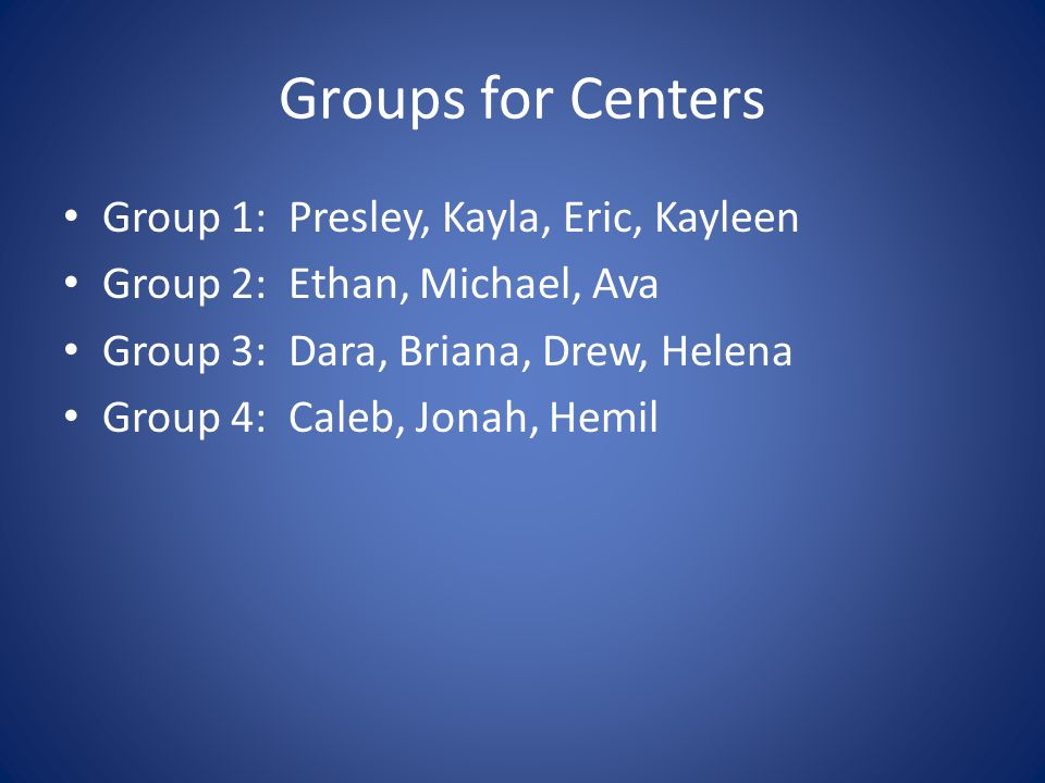 Groups for Centers Group 1: Presley, Kayla, Eric, Kayleen