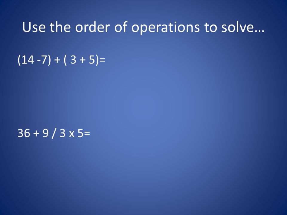 Use the order of operations to solve…