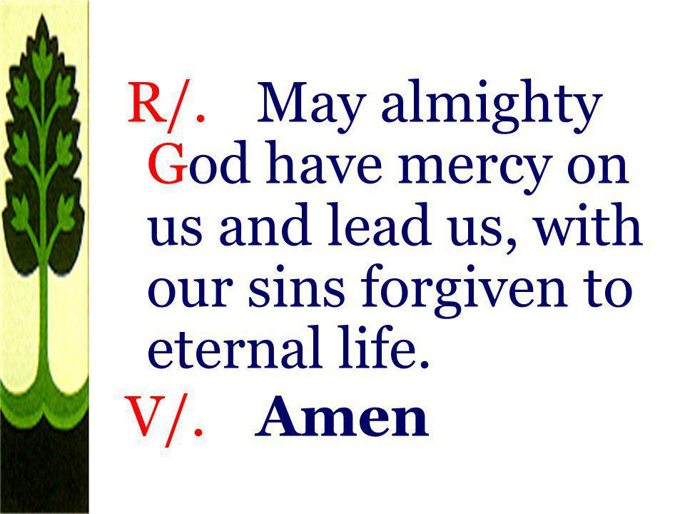 R/. May almighty God have mercy on us and lead us, with our sins forgiven to eternal life. V/. Amen