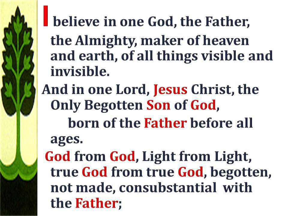 I believe in one God, the Father, the Almighty, maker of heaven and earth, of all things visible and invisible.