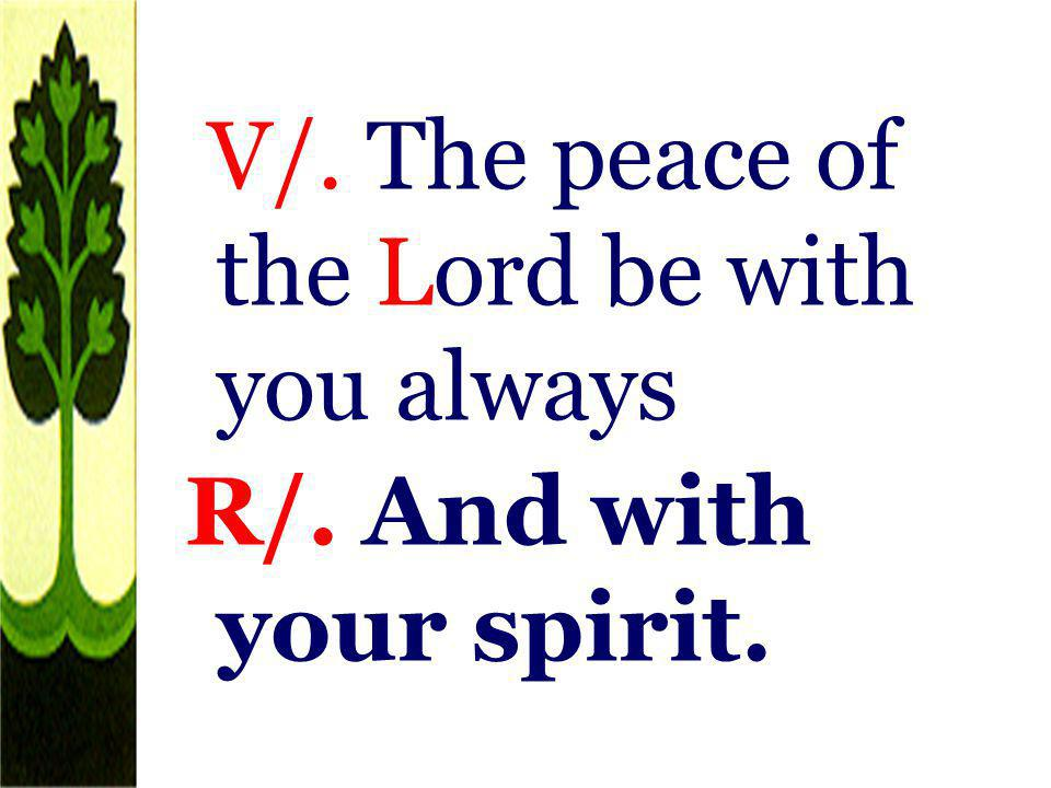 V/. The peace of the Lord be with you always R/. And with your spirit.