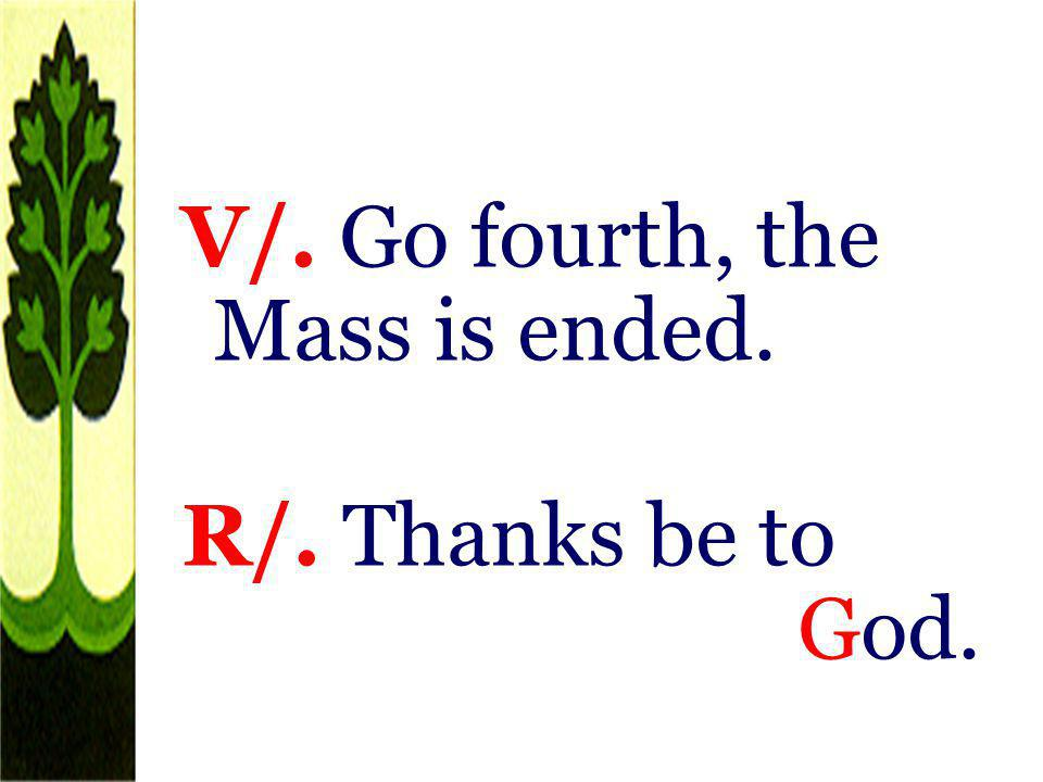 V/. Go fourth, the Mass is ended. R/. Thanks be to God.