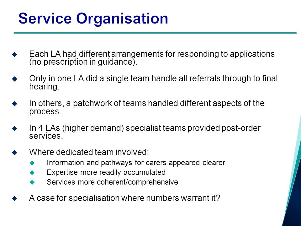 Service Organisation Each LA had different arrangements for responding to applications (no prescription in guidance).