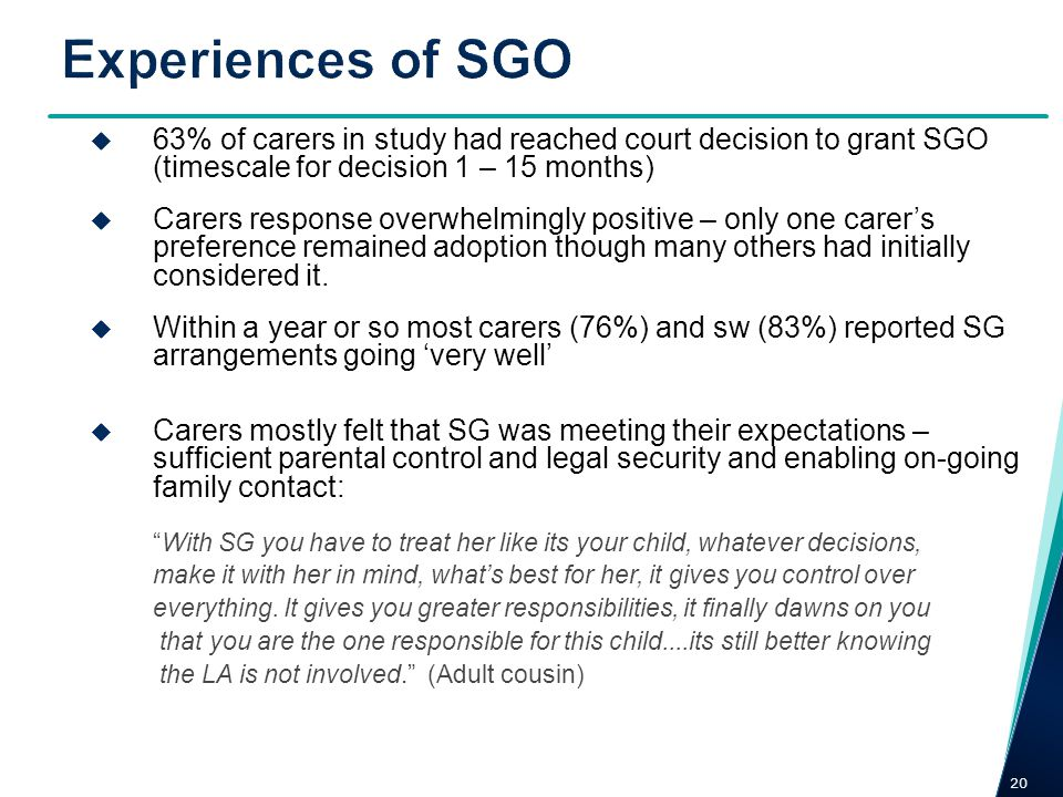 Experiences of SGO 63% of carers in study had reached court decision to grant SGO (timescale for decision 1 – 15 months)