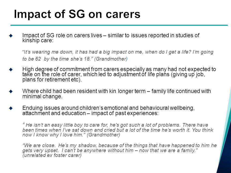 Impact of SG on carers Impact of SG role on carers lives – similar to issues reported in studies of kinship care: