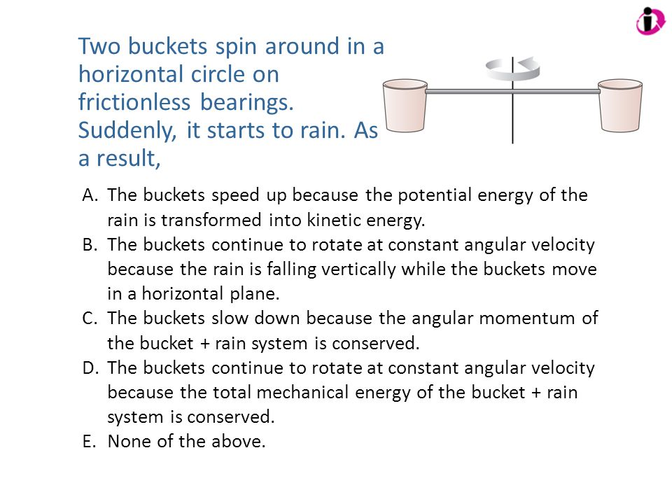 Two buckets spin around in a horizontal circle on frictionless bearings. Suddenly, it starts to rain. As a result,