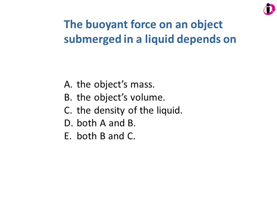 The buoyant force on an object submerged in a liquid depends on