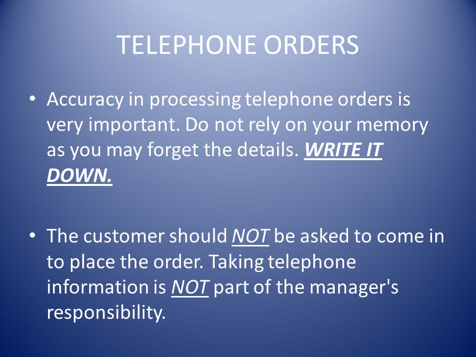 TELEPHONE ORDERS Accuracy in processing telephone orders is very important. Do not rely on your memory as you may forget the details. WRITE IT DOWN.