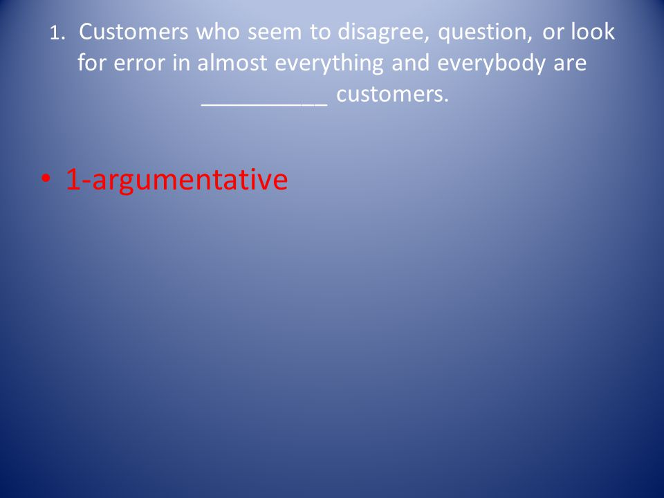 1. Customers who seem to disagree, question, or look for error in almost everything and everybody are __________ customers.