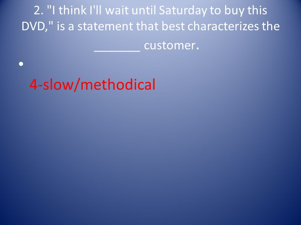 2. I think I ll wait until Saturday to buy this DVD, is a statement that best characterizes the _______ customer.