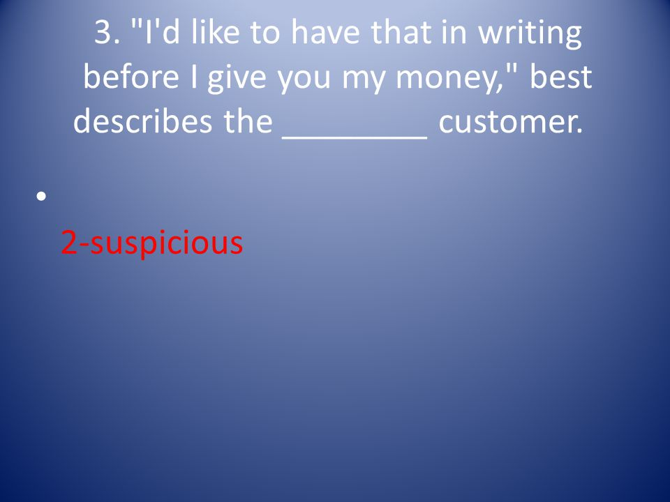 3. I d like to have that in writing before I give you my money, best describes the ________ customer.
