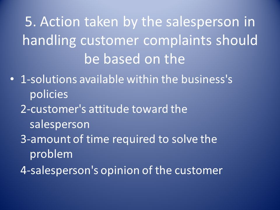 5. Action taken by the salesperson in handling customer complaints should be based on the