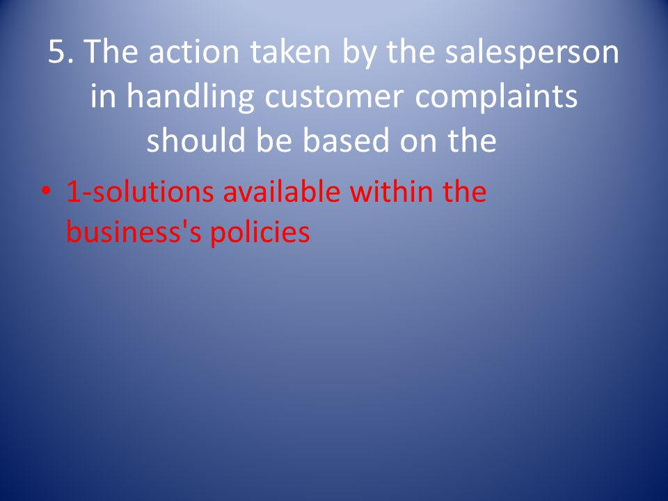 5. The action taken by the salesperson in handling customer complaints should be based on the