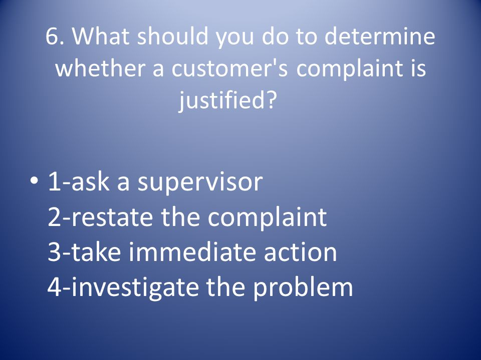 6. What should you do to determine whether a customer s complaint is justified