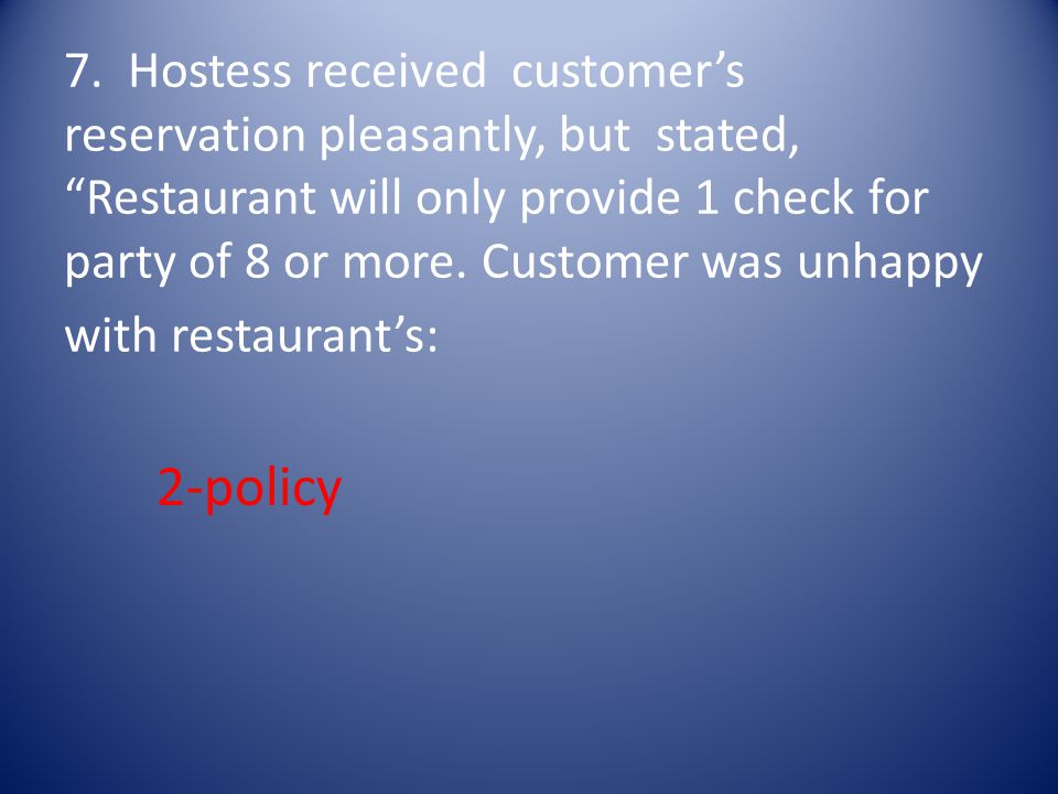 7. Hostess received customer's reservation pleasantly, but stated, Restaurant will only provide 1 check for party of 8 or more. Customer was unhappy with restaurant's: