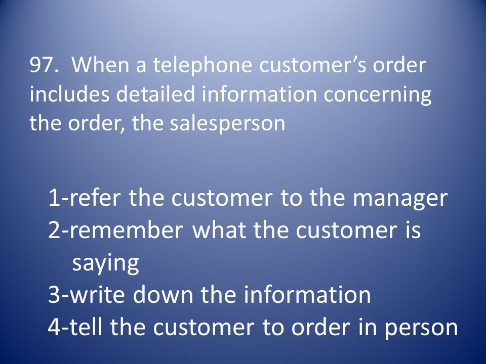 97. When a telephone customer's order includes detailed information concerning the order, the salesperson