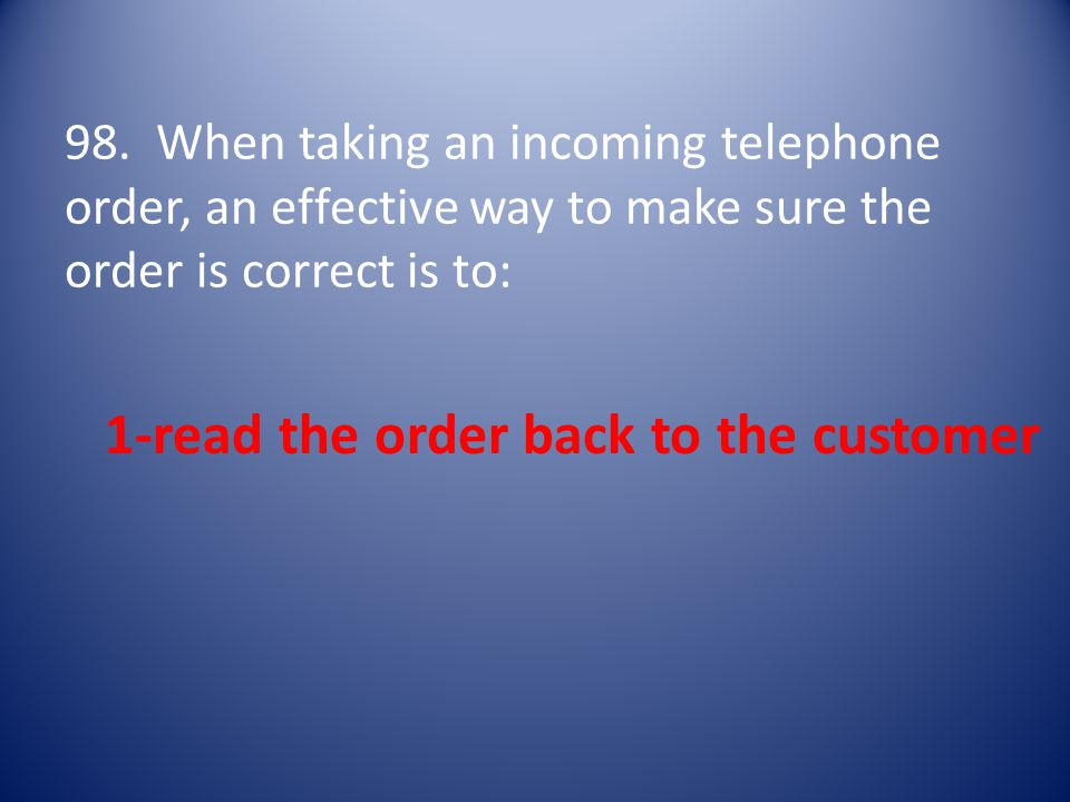 98. When taking an incoming telephone order, an effective way to make sure the order is correct is to: