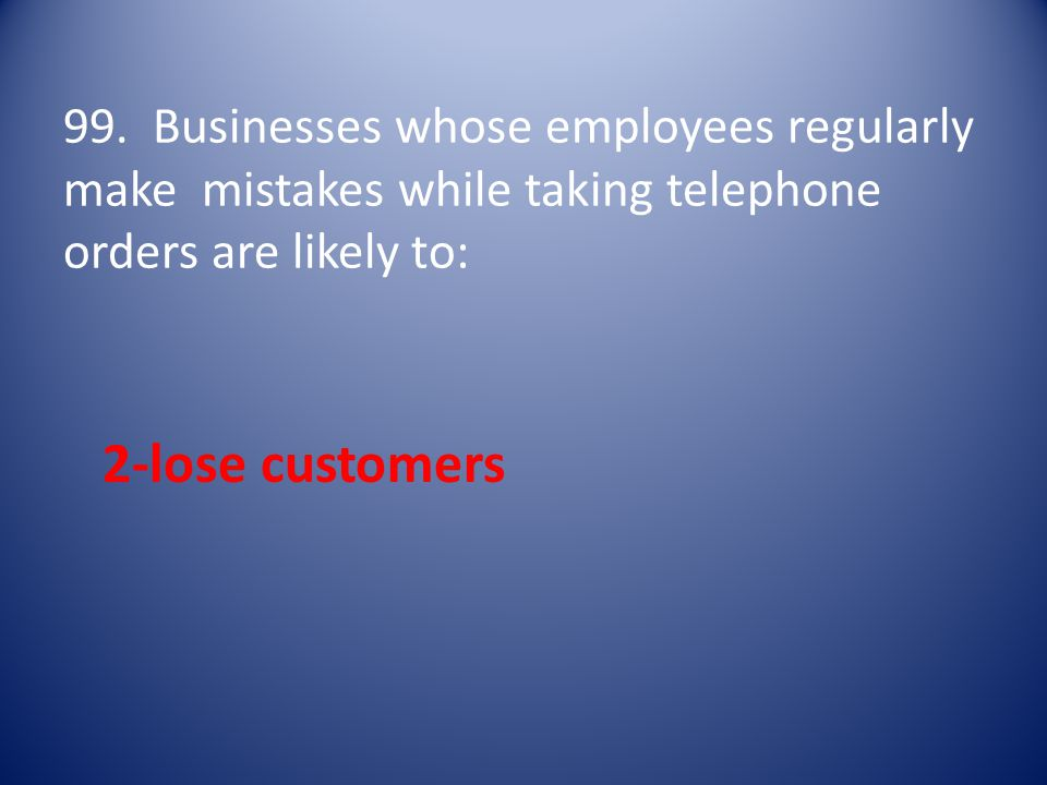 99. Businesses whose employees regularly make mistakes while taking telephone orders are likely to: