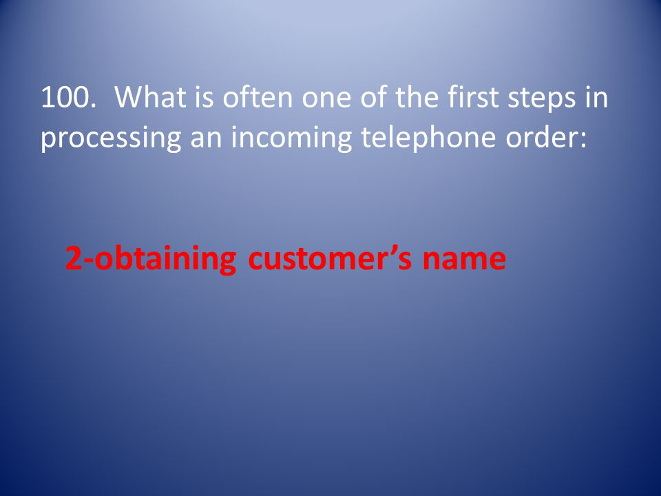 100. What is often one of the first steps in processing an incoming telephone order: