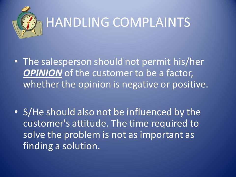 HANDLING COMPLAINTS The salesperson should not permit his/her OPINION of the customer to be a factor, whether the opinion is negative or positive.