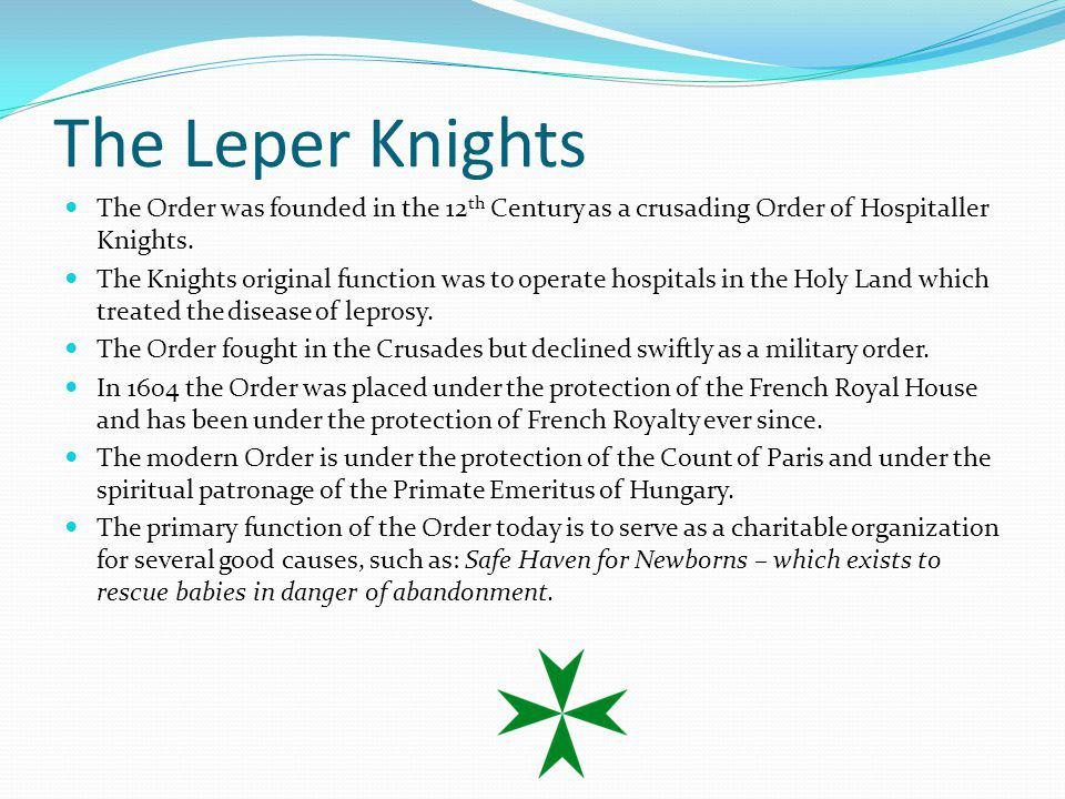 The Leper Knights The Order was founded in the 12th Century as a crusading Order of Hospitaller Knights.