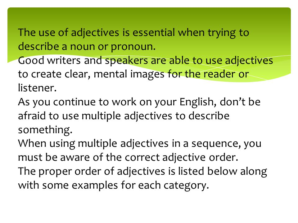 The use of adjectives is essential when trying to describe a noun or pronoun. Good writers and speakers are able to use adjectives to create clear, mental images for the reader or listener. As you continue to work on your English, don't be afraid to use multiple adjectives to describe something.