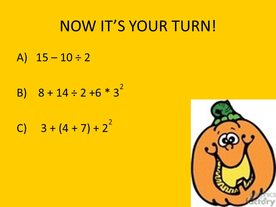 NOW IT'S YOUR TURN! A) 15 – 10 ÷ 2 B) 8 + 14 ÷ 2 +6 * 32 C) 3 + (4 + 7) + 22