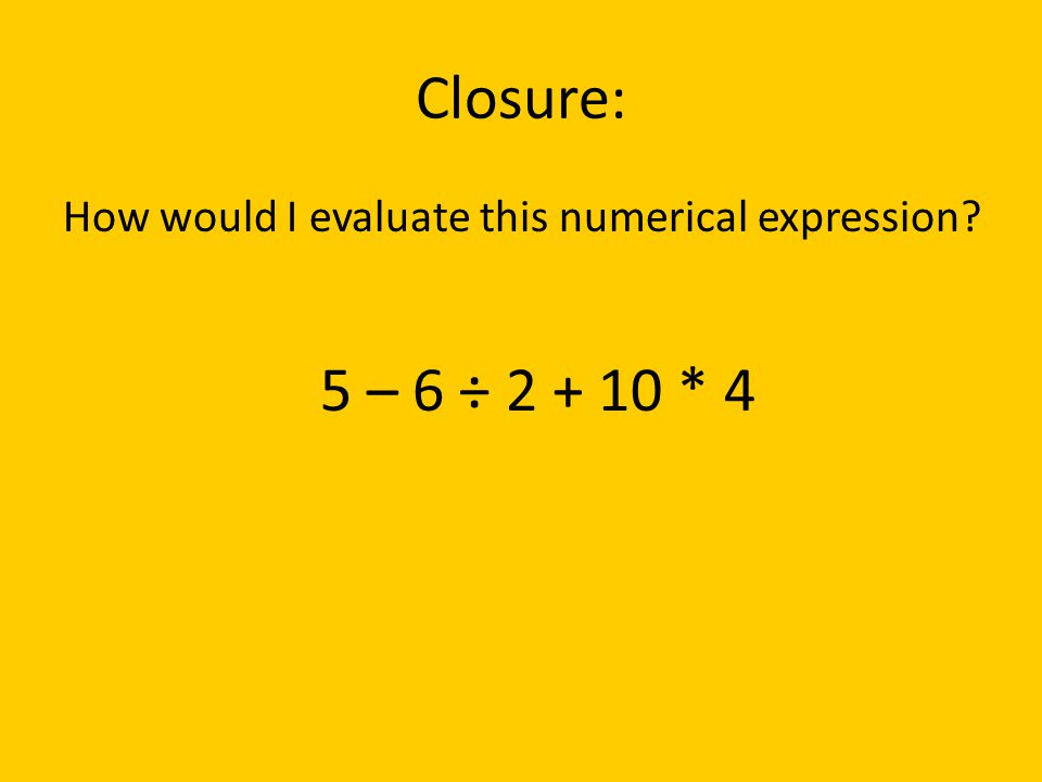 Closure: How would I evaluate this numerical expression 5 – 6 ÷ 2 + 10 * 4