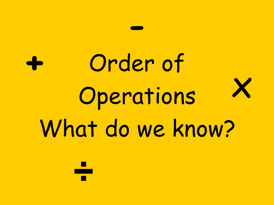 Order of Operations What do we know