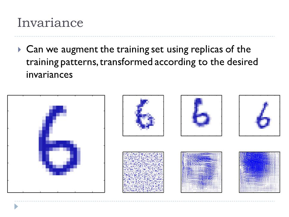 Invariance Can we augment the training set using replicas of the training patterns, transformed according to the desired invariances.