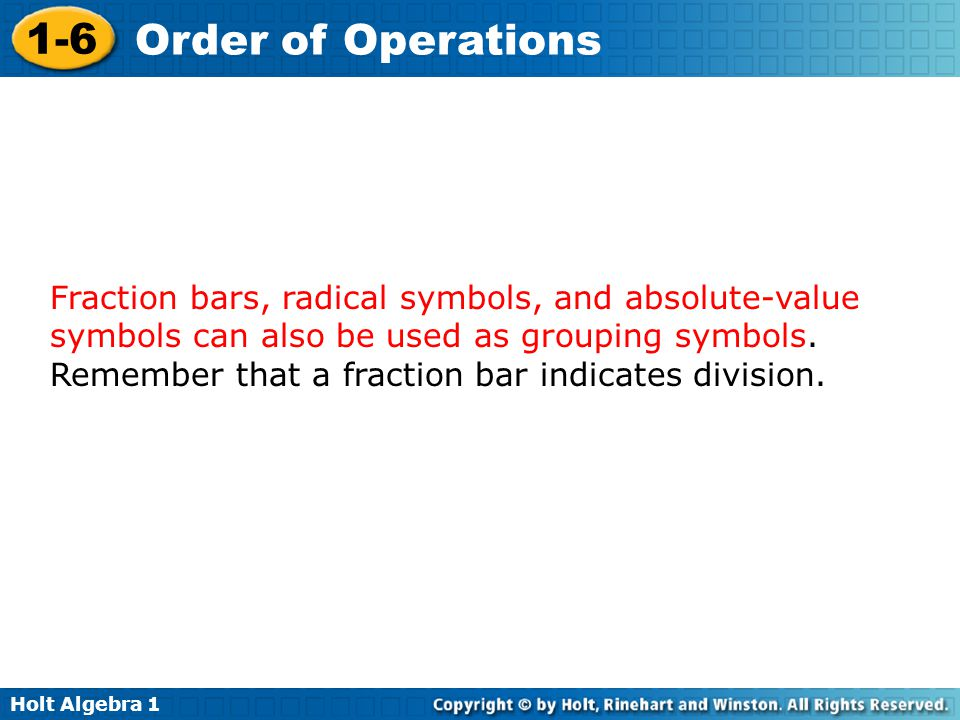 Fraction bars, radical symbols, and absolute-value symbols can also be used as grouping symbols.
