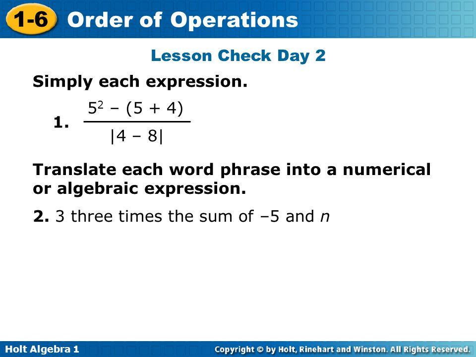 Lesson Check Day 2 Simply each expression. 1. 52 – (5 + 4) |4 – 8| Translate each word phrase into a numerical or algebraic expression.