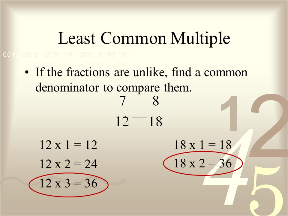 Least Common Multiple If the fractions are unlike, find a common denominator to compare them. 12 x 1 = 12.