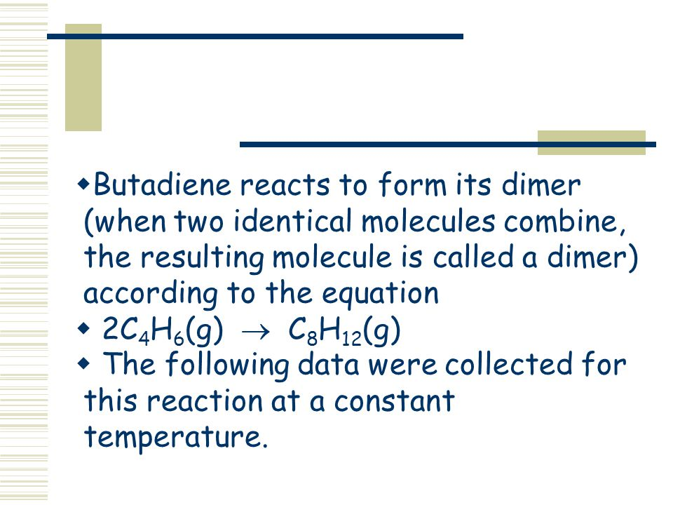 Butadiene reacts to form its dimer (when two identical molecules combine, the resulting molecule is called a dimer) according to the equation