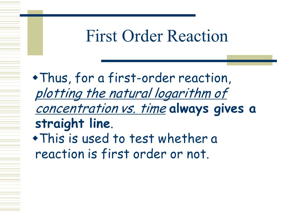 First Order Reaction Thus, for a first-order reaction, plotting the natural logarithm of concentration vs. time always gives a straight line.