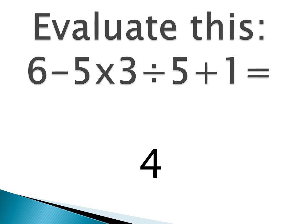 Evaluate this: 6-5x3÷5+1= 4