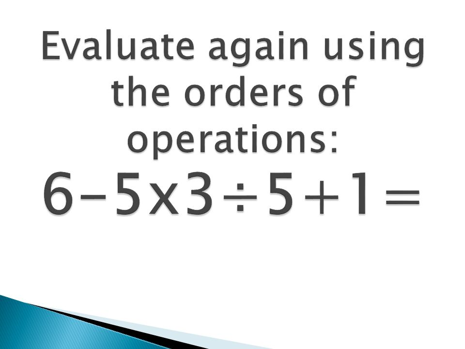Evaluate again using the orders of operations: 6-5x3÷5+1=
