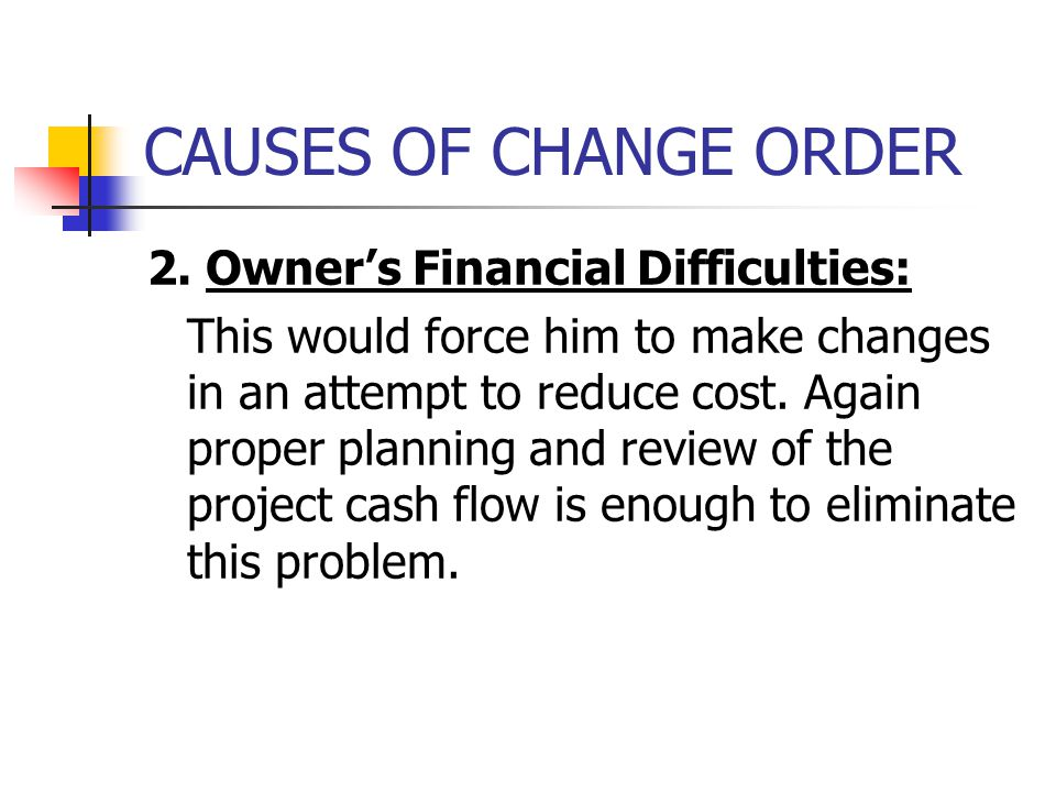CAUSES OF CHANGE ORDER 2. Owner's Financial Difficulties: